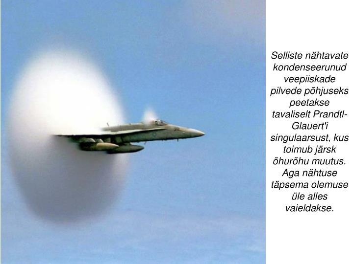 Selliste nähtavate kondenseerunud veepiiskade pilvede põhjuseks peetakse tavaliselt Prandtl-Glauert'i singulaarsust, kus toimub järsk õhurõhu muutus. Aga nähtuse täpsema olemuse üle alles vaieldakse.