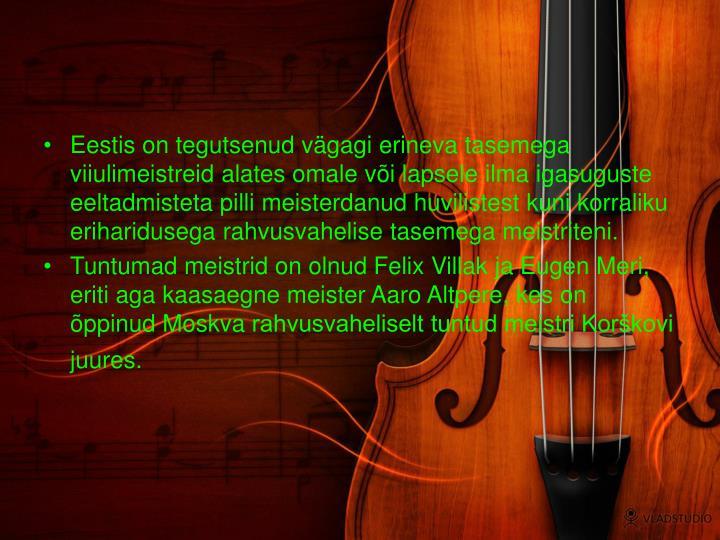 Eestis on tegutsenud vägagi erineva tasemega viiulimeistreid alates omale või lapsele ilma igasuguste eeltadmisteta pilli meisterdanud huvilistest kuni korraliku eriharidusega rahvusvahelise tasemega meistriteni.
