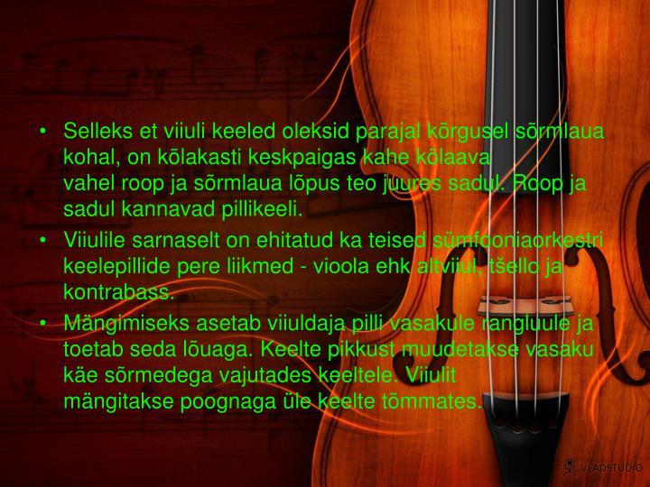 Selleks et viiuli keeled oleksid parajal kõrgusel sõrmlaua kohal, on kõlakasti keskpaigas kahe kõlaava vahelroopja sõrmlaua lõpus teo juuressadul. Roop ja sadul kannavad pillikeeli.