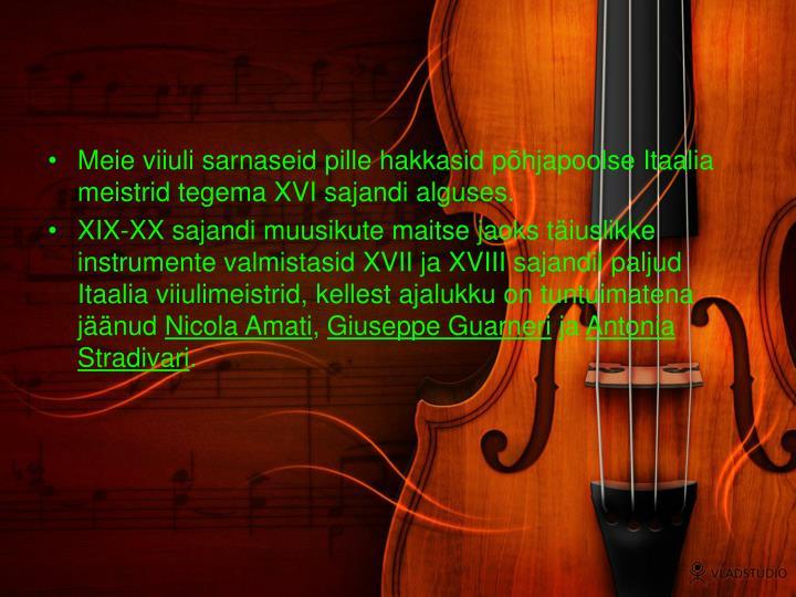 Meie viiuli sarnaseid pille hakkasid põhjapoolse Itaalia meistrid tegema XVI sajandi alguses.