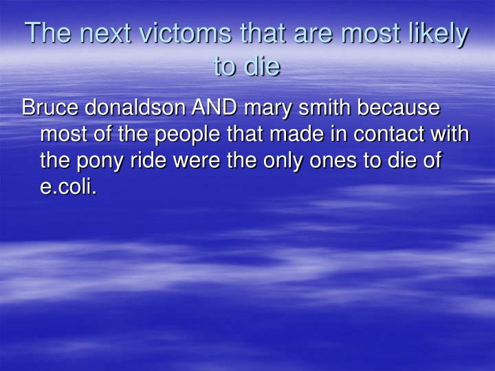 The next victoms that are most likely to die