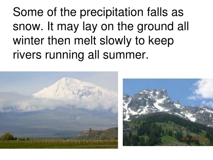 Some of the precipitation falls as snow. It may lay on the ground all winter then melt slowly to keep rivers running all summer.