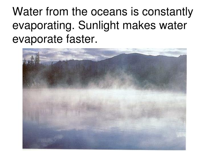 Water from the oceans is constantly evaporating. Sunlight makes water evaporate faster.