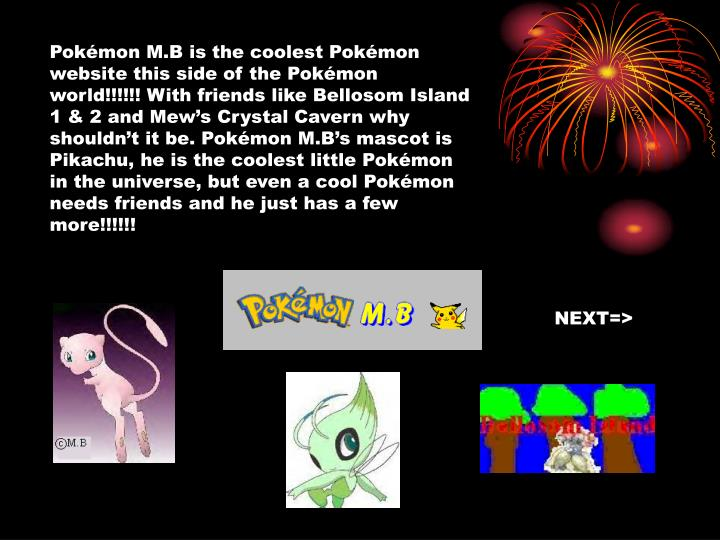 Pokémon M.B is the coolest Pokémon website this side of the Pokémon world!!!!!! With friends like Bellosom Island 1 & 2 and Mew's Crystal Cavern why shouldn't it be. Pokémon M.B's mascot is Pikachu, he is the coolest little Pokémon in the universe, but even a cool Pokémon needs friends and he just has a few more!!!!!!