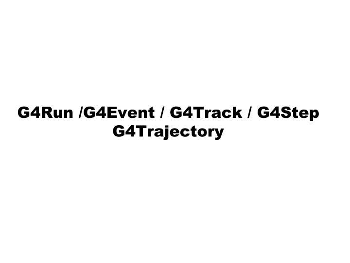 G4Run /G4Event / G4Track / G4Step