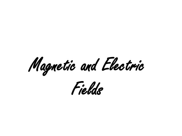 Magnetic and Electric