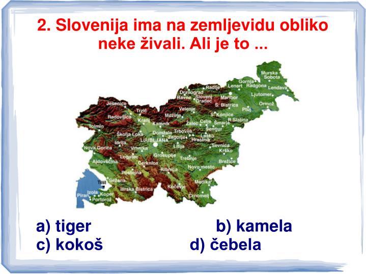 2. Slovenija ima na zemljevidu obliko neke živali. Ali je to ...
