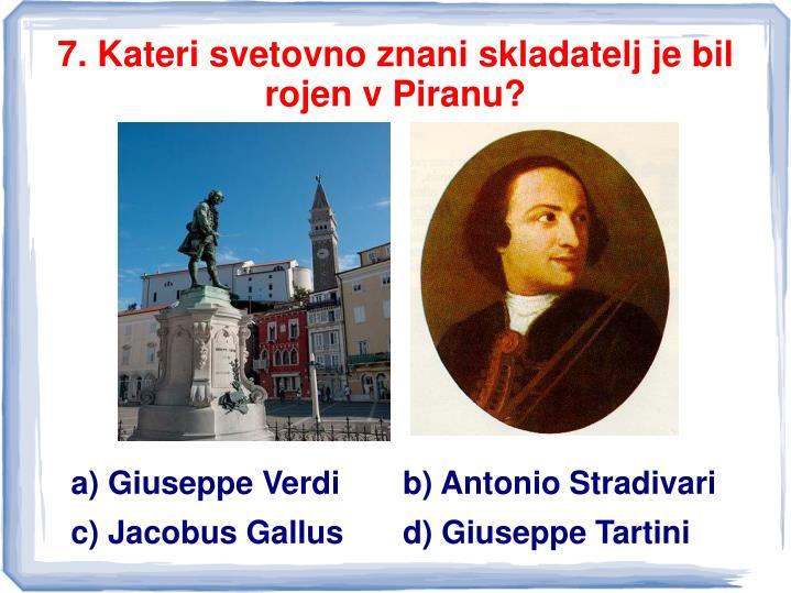 7. Kateri svetovno znani skladatelj je bil rojen v Piranu?