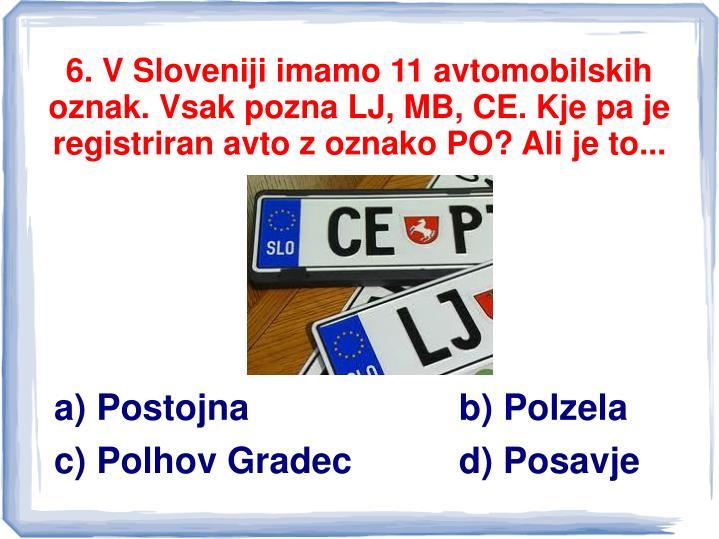 6. V Sloveniji imamo 11 avtomobilskih oznak. Vsak pozna LJ, MB, CE. Kje pa je registriran avto z oznako PO? Ali je to...
