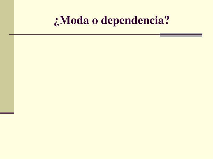 ¿Moda o dependencia?
