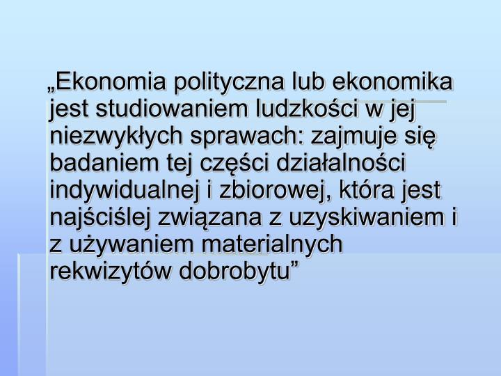 """""""Ekonomia polityczna lub ekonomika jest studiowaniem ludzkości w jej niezwykłych sprawach: zajmuje się badaniem tej części działalności indywidualnej i zbiorowej, która jest najściślej związana z uzyskiwaniem i z używaniem materialnych rekwizytów dobrobytu"""""""
