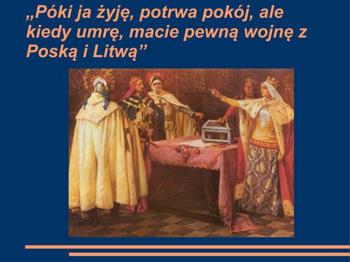 """""""Póki ja żyję, potrwa pokój, ale kiedy umrę, macie pewną wojnę z Poską i Litwą"""""""