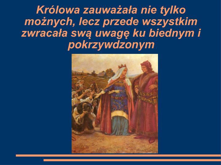 Królowa zauważała nie tylko możnych, lecz przede wszystkim zwracała swą uwagę ku biednym i pokrzywdzonym