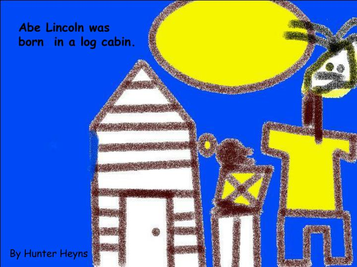 Abe Lincoln was born  in a log cabin.