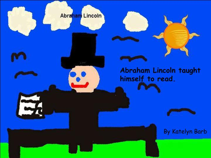 Abraham Lincoln taught himself to read.