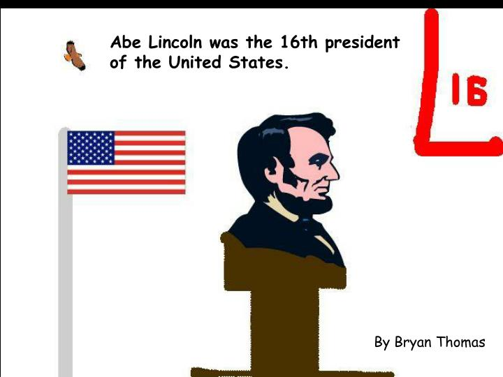 Abe Lincoln was the 16th president of the United States.