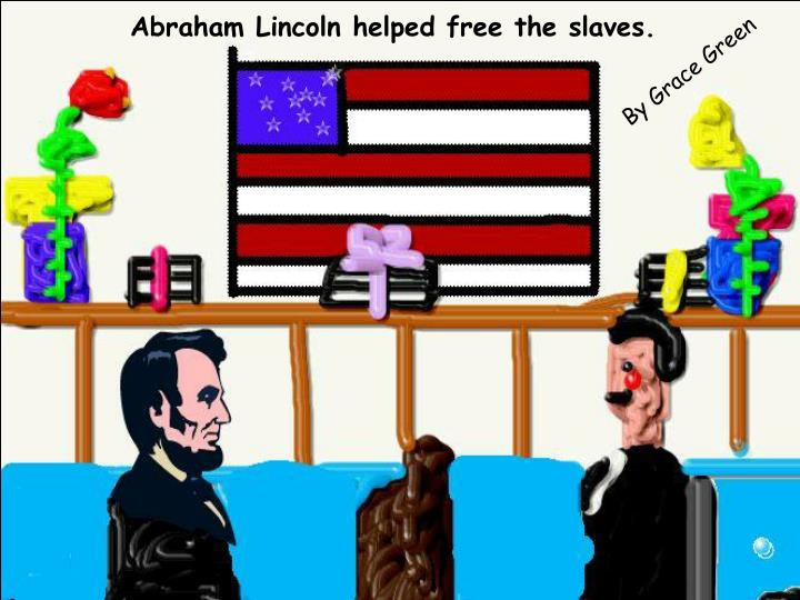 Abraham Lincoln helped free the slaves.