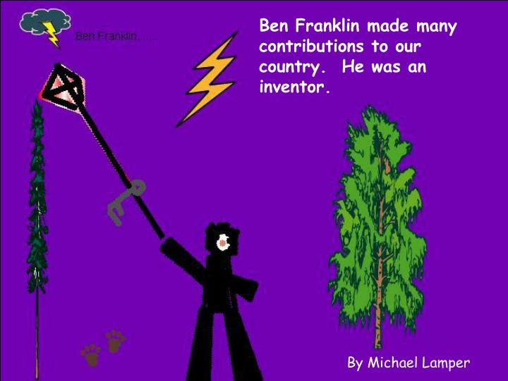 Ben Franklin made many contributions to our country.  He was an inventor.