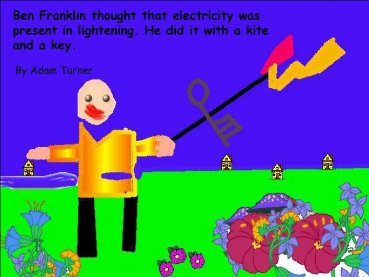 Ben Franklin thought that electricity was present in lightening. He did it with a kite and a key.