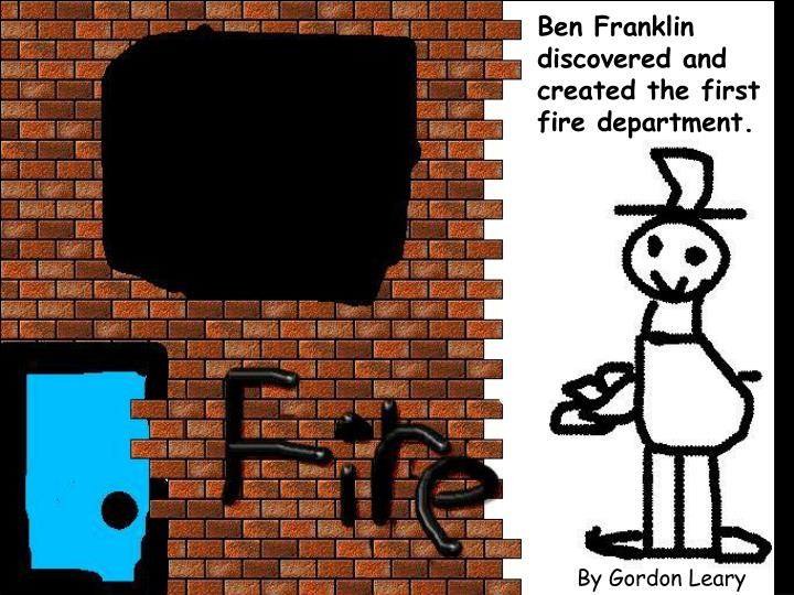 Ben Franklin discovered and created the first fire department.