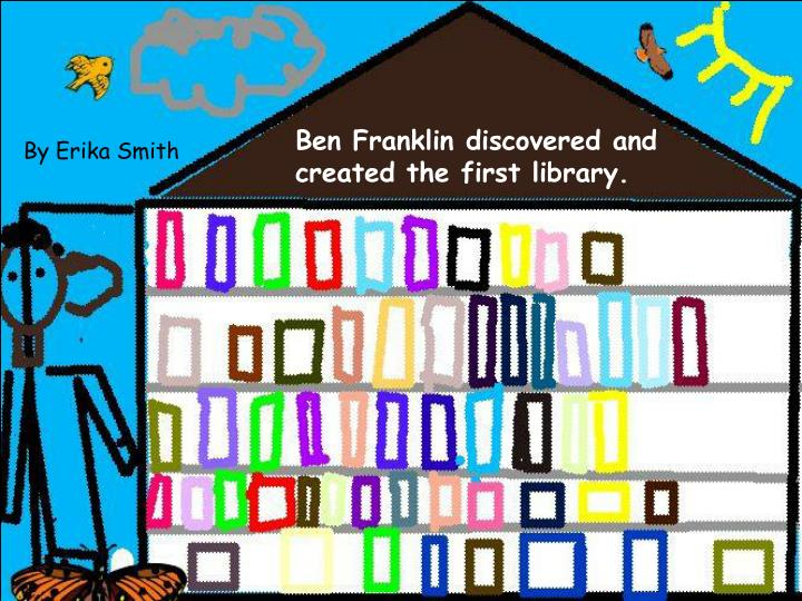 Ben Franklin discovered and created the first library.