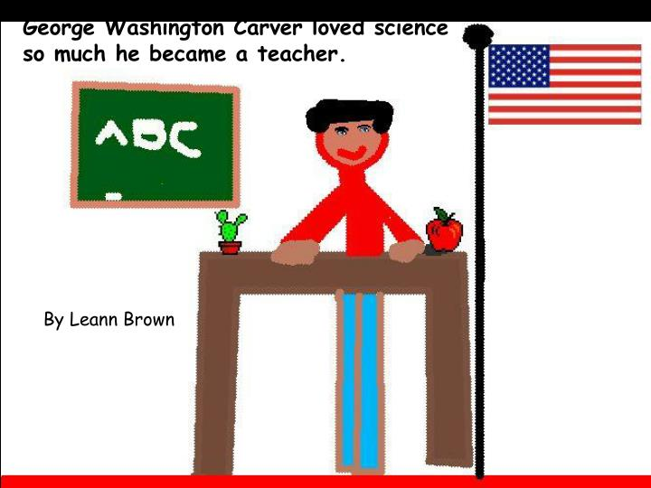 George Washington Carver loved science so much he became a teacher.