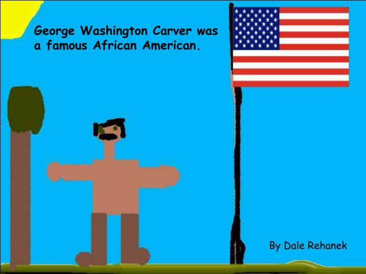 George Washington Carver was a famous African American.