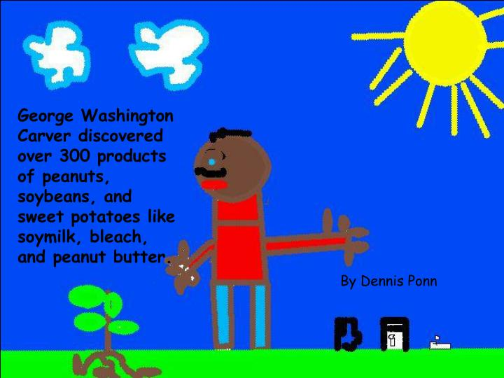 George Washington Carver discovered over 300 products of peanuts, soybeans, and sweet potatoes like soymilk, bleach, and peanut butter.
