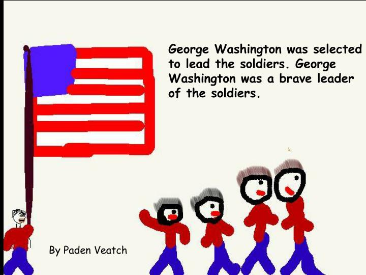 George Washington was selected to lead the soldiers. George Washington was a brave leader of the soldiers.