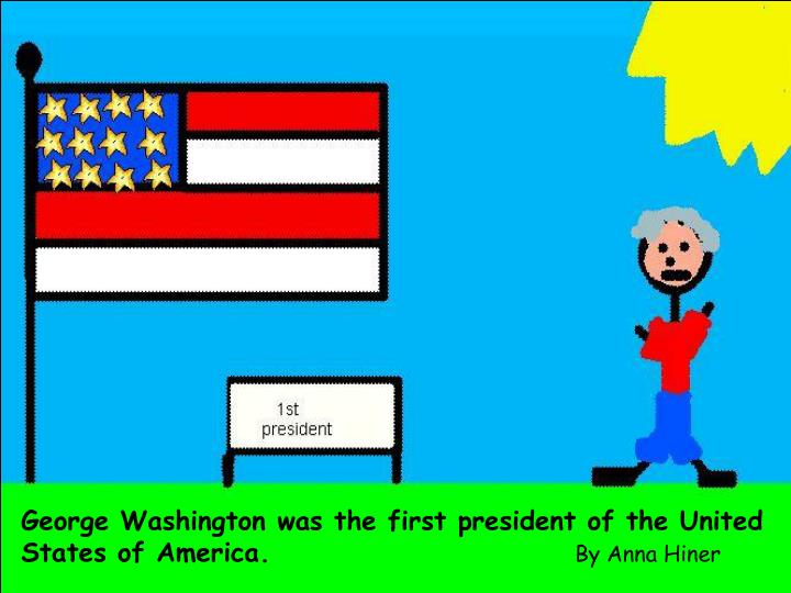 George Washington was the first president of the United States of America.