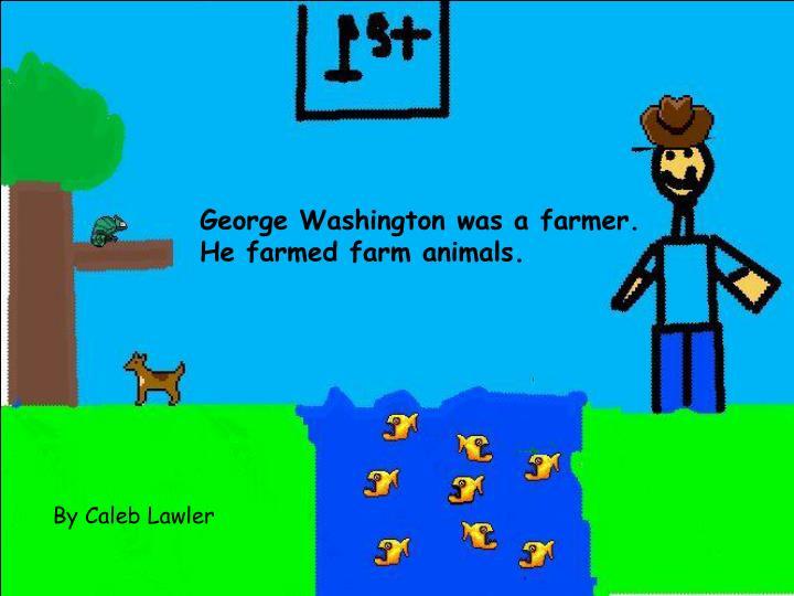 George Washington was a farmer. He farmed farm animals.