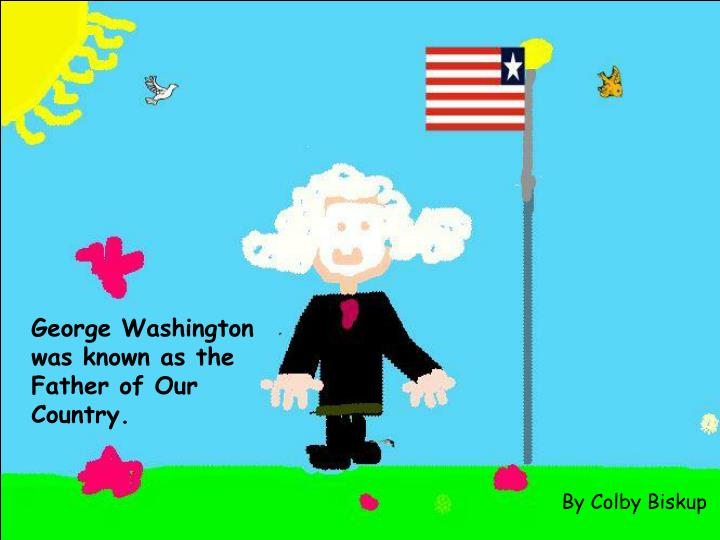 George Washington was known as the Father of Our Country.