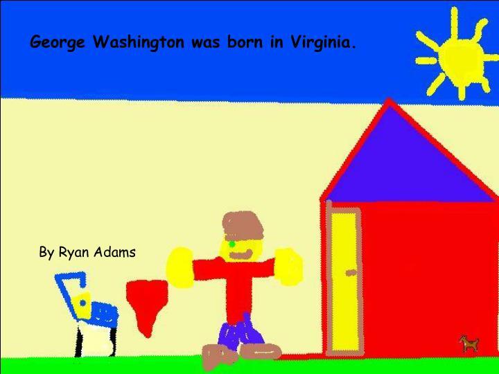 George Washington was born in Virginia.