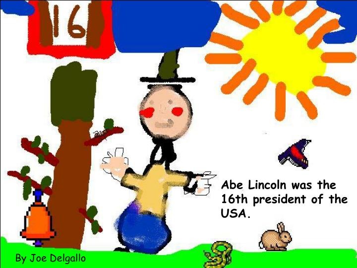 Abe Lincoln was the 16th president of the USA.