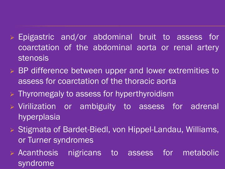 Epigastric and/or abdominal bruit to assess for coarctation of the abdominal aorta or renal artery stenosis
