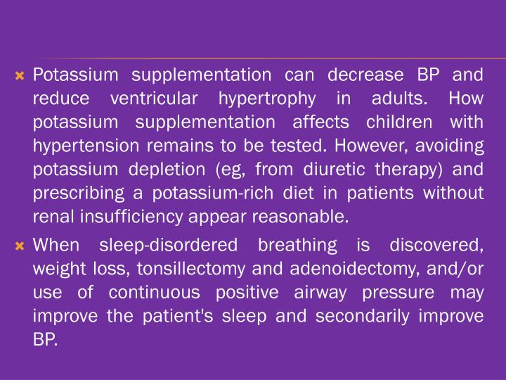 Potassium supplementation can decrease BP and reduce ventricular hypertrophy in adults. How potassium supplementation affects children with hypertension remains to be tested. However, avoiding potassium depletion (eg, from diuretic therapy) and prescribing a potassium-rich diet in patients without renal insufficiency appear reasonable.