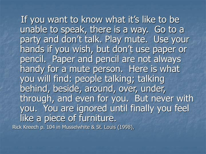 If you want to know what it's like to be unable to speak, there is a way.  Go to a party and don't talk. Play mute.  Use your hands if you wish, but don't use paper or pencil.  Paper and pencil are not always handy for a mute person.  Here is what you will find: people talking; talking behind, beside, around, over, under, through, and even for you.  But never with you.  You are ignored until finally you feel like a piece of furniture.