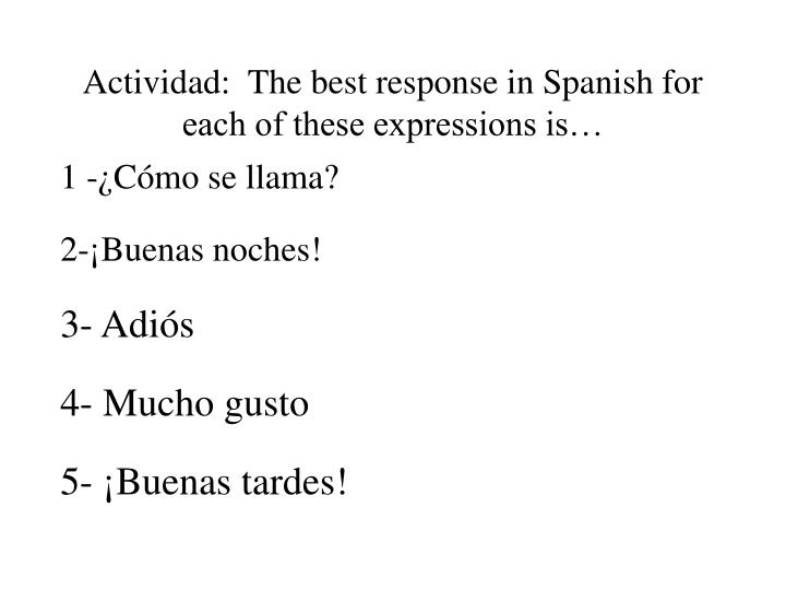 Actividad:  The best response in Spanish for each of these expressions is…
