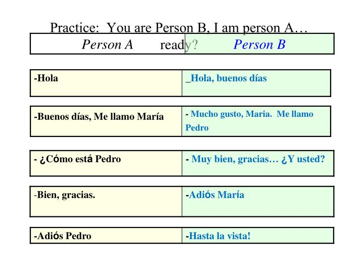Practice:  You are Person B, I am person A… ready?