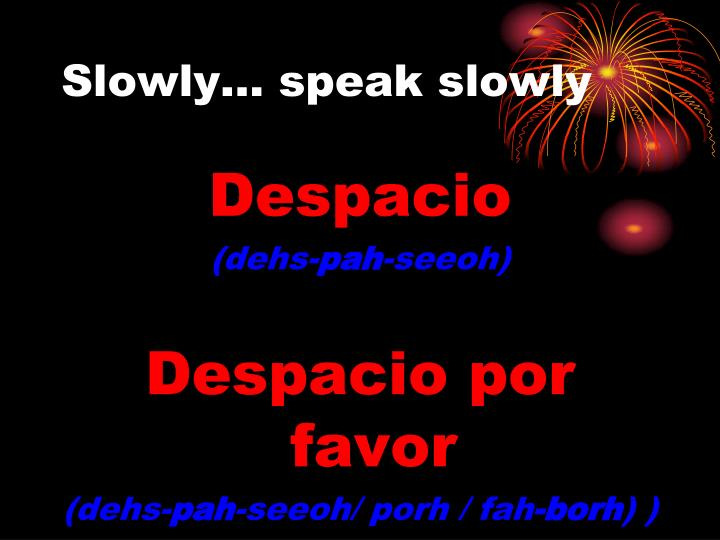 Slowly… speak slowly