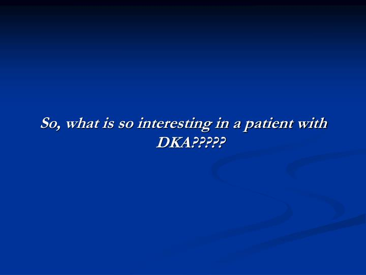 So, what is so interesting in a patient with DKA?????