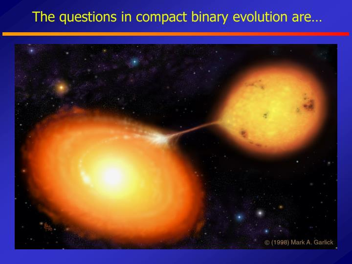 The questions in compact binary evolution are