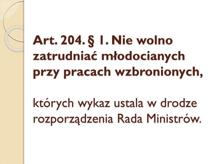 Art. 204. § 1. Nie wolno zatrudniać młodocianych przy pracach wzbronionych,