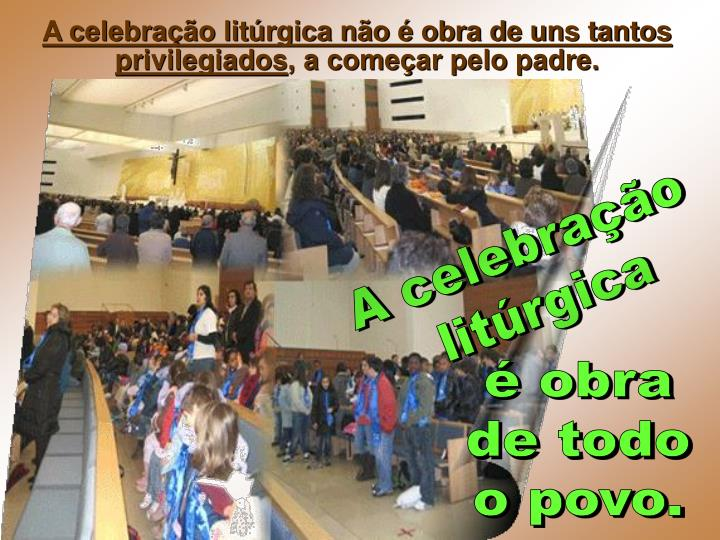 A celebração litúrgica não é obra de uns tantos privilegiados