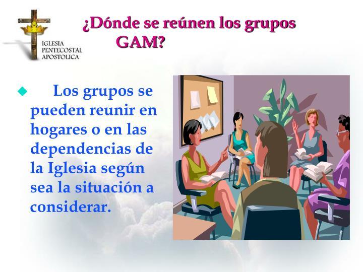 ¿Dónde se reúnen los grupos GAM?