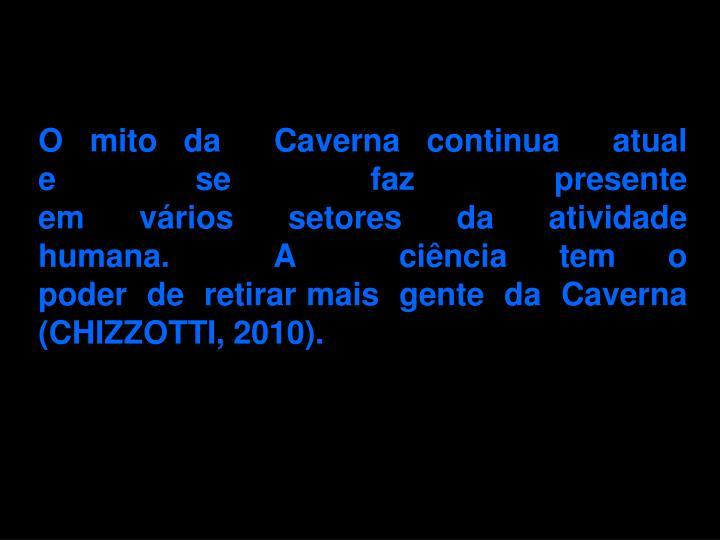 O mito da Caverna continua atual e se faz presente em vrios setores da atividade humana. A cincia tem o poder de retirar mais gente da Caverna (CHIZZOTTI, 2010).