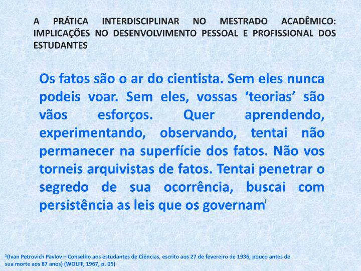 A PRTICA INTERDISCIPLINAR NO MESTRADO ACADMICO: IMPLICAES NO DESENVOLVIMENTO PESSOAL E PROFISSIONAL DOS ESTUDANTES