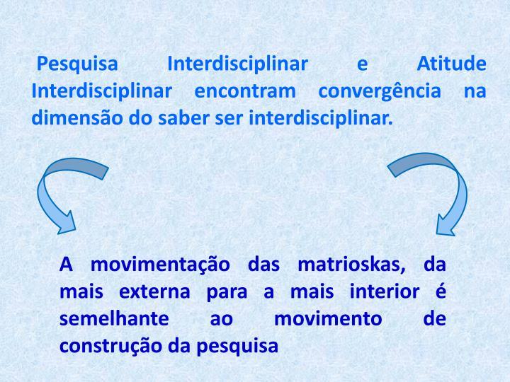 Pesquisa Interdisciplinar e Atitude Interdisciplinar encontram convergncia na dimenso do saber ser interdisciplinar.