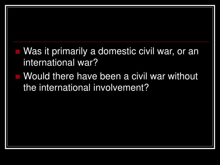 Was it primarily a domestic civil war, or an international war?