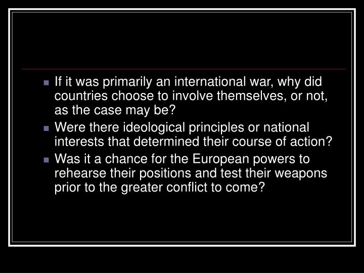 If it was primarily an international war, why did countries choose to involve themselves, or not, as the case may be?